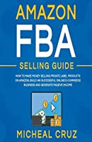 Amazon fba Selling Guide: how to Make Money Selling Private Label Products on Amazon, Build an Successful Online Ecommerce Business and Generate Passive Income