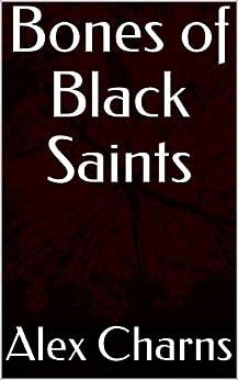 Bones of Black Saints by [Alex  Charns]