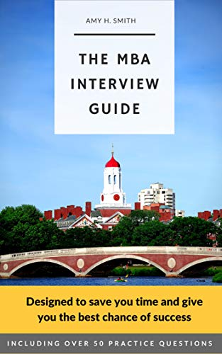 The MBA Interview Guide: A Harvard Business School graduate's guide to preparing for your Business School interview