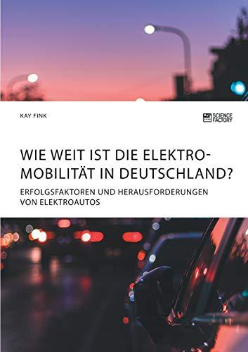 Wie weit ist die Elektromobilitt in Deutschland? Erfolgsfaktoren und Herausforderungen von Elektroautos