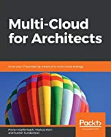 Multi-Cloud for Architects: Grow your IT business by means of a multi-cloud strategy Front Cover