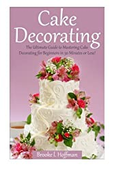 Cake Decorating: The Ultimate Guide to Mastering Cake Decorating for Beginners in 30 Minutes or Less! (Cake Decorating - Wedding Cake - Cake ... Techniques - How to Decorate a Cake)