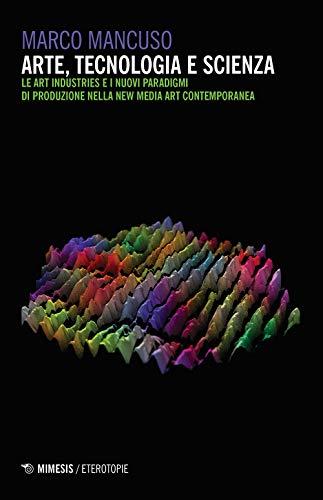 Arte, tecnologia e scienza. Le art industries e i nuovi paradigmi di produzione nella new media art contemporanea