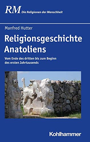 Religionsgeschichte Anatoliens: Vom Ende des dritten bis zum Beginn des ersten Jahrtausends (Die Religionen der Menschheit, 10,1)
