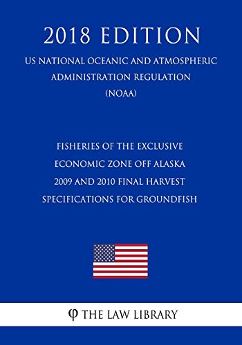Fisheries of the Exclusive Economic Zone Off Alaska - 2009 and 2010 Final Harvest Specifications for Groundfish (US National Oceanic and Atmospheric Administration Regulation) (NOAA) (2018 Edition)