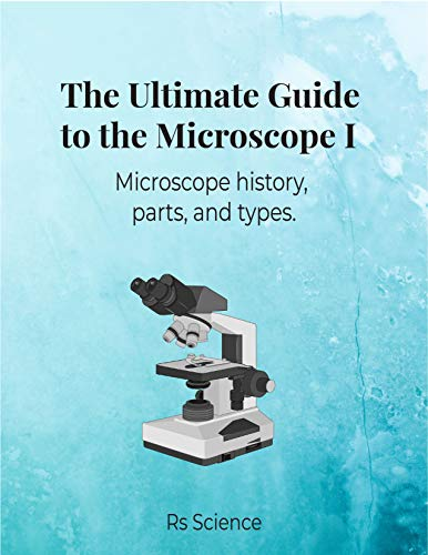 The Ultimate Guide to the Microscope I: Microscope history, parts, and types.