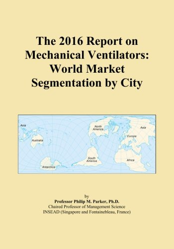 The 2016 Report on Mechanical Ventilators: World Market Segmentation by City