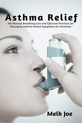 Asthma Relief: The Natural Breathing Cure and Effective Practices for Managing Asthma Attack Symptoms for Dummies