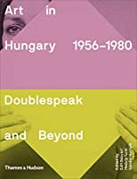 Art in Hungary 1956-1980: Doublespeak and Beyond