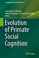 Evolution of Primate Social Cognition (Interdisciplinary Evolution Research)