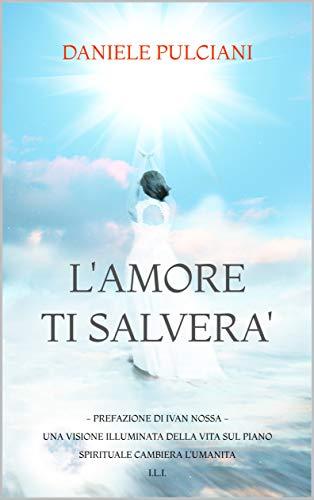 L'AMORE TI SALVERA': UNA VISIONE ILLUMINATA DELLA VITA SUL PIANO SPIRITUALE CAMBIERA' L'UMANITA'  I.L.I. (Italian Edition)