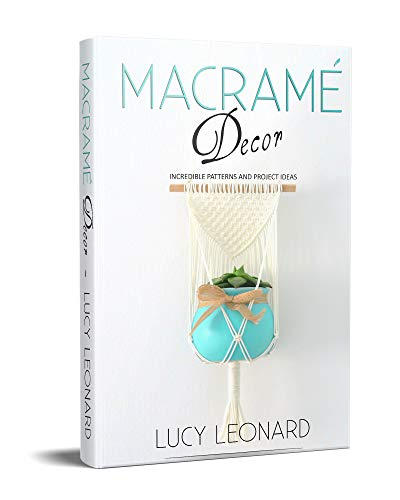 Macramé Decor: Incredible Patterns And Project Ideas by [Lucy Leonard]