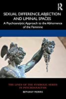 Sexual Difference, Abjection and Liminal Spaces: A Psychoanalytic Approach to the Abhorrence of the Feminine (Lines of the Symbolic Series in Psychoanalysis)