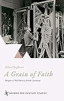 A Grain of Faith: Religion in Mid-Century British Literature (Oxford Mid-Century Studies)