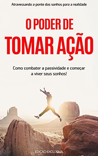 O PODER DE AGIR: Como combater a passividade e começar a viver a vida dos seus sonhos usando o poder da ação