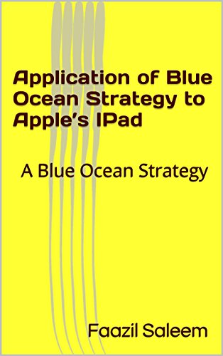 Application of Blue Ocean Strategy to Apple's IPad: A Blue Ocean Strategy (English Edition)