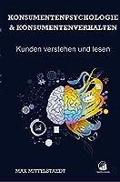 Konsumentenpsychologie und Konsumentenverhalten: Marketingpsychologie - Kunden verstehen und lesen