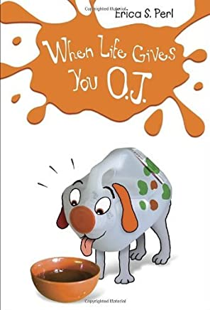 When Life Gives You O.J. by Erica S. Perl (2013-03-12)