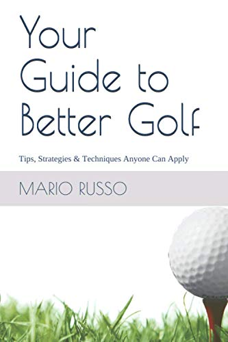 Your Guide to Better Golf: Tips, Strategies & Techniques Anyone Can Apply