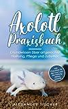 Axolotl Praxisbuch: Grundwissen über artgerechte Haltung, Pflege und...