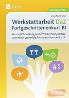 Werkstattarbeit DaZ - Fortgeschrittenenkurs B1: Die einfache Loesung fuer Ihre Vorbereitungsklasse - maximaler Lernerfolg fuer alle Schueler von 11-18 (5. bis 13. Klasse)