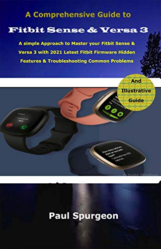 A Comprehensive Guide to Fitbit Sense & Versa 3 : A simple Approach to Master your Fitbit Sense & Versa 3 with 2021 Latest Fitbit Firmware Hidden Features ... Common Problems (English Edition)