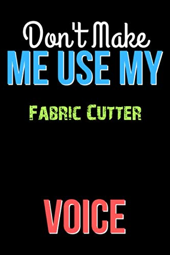 Don't Make Me Use My Fabric Cutter Voice - Funny Fabric Cutter Notebook Journal And Diary Gift: Lined Notebook / Journal Gift, 120 Pages, 6x9, Soft Cover, Matte Finish