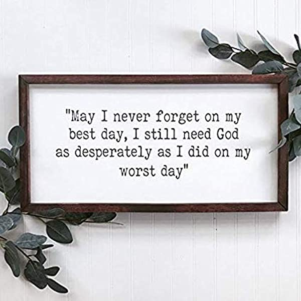 May I Never Forget On My Best Day I Still Need God As Desperately As I Did On My Worst Day Religious Sign Bible Quote Sign Religious Deco
