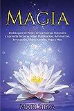 Magia: Desbloquee el Poder de las Fuerzas Naturales y Aprenda Técnicas como Purificación, Adivinación, Invocación, Viajes Astrales, Yoga y Más