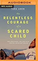 The Relentless Courage of a Scared Child: How Persistence, Grit, and Faith Created a Reluctant Healer