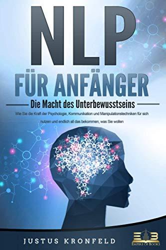 NLP FÜR ANFÄNGER - Die Macht des Unterbewusstseins: Wie Sie die...