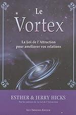 Le Vortex - La Loi De L'attraction Pour Améliorer Vos Relations d'Esther Hicks