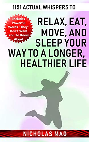 Relax, Eat, Move and Sleep Your Way to a Longer, Healthier Life: 1151 Actual Whispers...