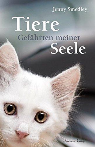Tiere – Gefährten meiner Seele: Ein Trostbuch für alle, die einen geliebten Tierfreund verloren haben
