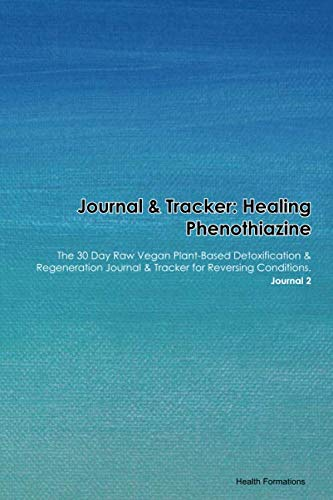 Journal & Tracker: Healing Phenothiazine: The 30 Day Raw Vegan Plant-Based Detoxification & Regeneration Journal & Tracker for Reversing Conditions. Journal 2