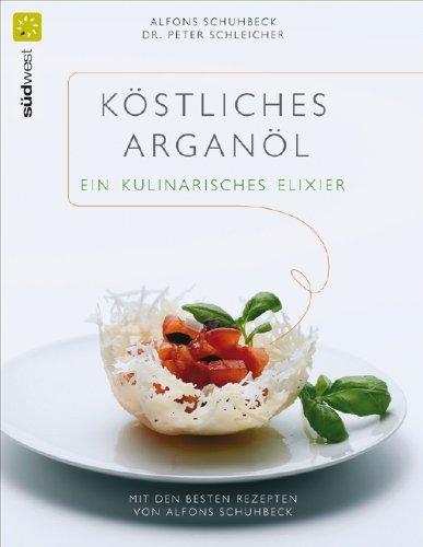 Köstliches Arganöl - ein kulinarisches Elixier: Mit den besten Rezepten von Alfons Schuhbeck