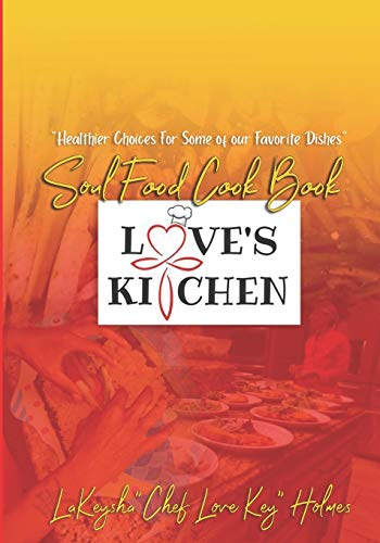 """Love's Kitchen Soul Food Cook Book: """"Healthier Choices For Some Of Our Favorite Dishes"""""""