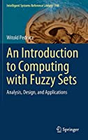 An Introduction to Computing with Fuzzy Sets: Analysis, Design, and Applications (Intelligent Systems Reference Library (190))