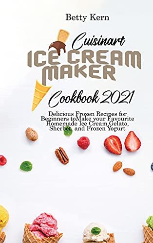 Cuisinart Ice Cream Maker Cookbook 2021: Delicious Frozen Recipes for Beginners to Make your Favourite Homemade Ice Cream, Gelato, Sherbet, and Frozen Yogurt