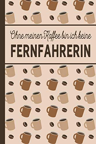 Ohne meinen Kaffee bin ich keine Fernfahrerin: Fernfahrer Geschenk: blanko A5 Notizbuch liniert mit über 100 Seiten Geschenkidee - Kaffee-Softcover ... und Fernfahrerinnen, die viel Kaffee brauchen