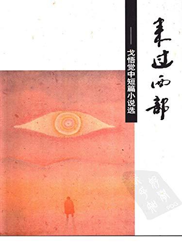 来过西部:戈悟觉中短篇小说选(Been to the West: Selected Short Stories of Ge Wujue) (Chinese Edition)