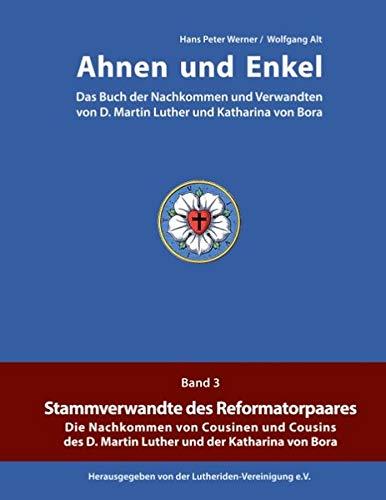 Ahnen und Enkel: Das Buch der Nachkommen und Verwandten von D.Martin Luther und Katharina von Bora (Band 3)