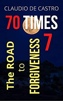 70 TIMES 7: The Road to Forgiveness by [Claudio de Castro]