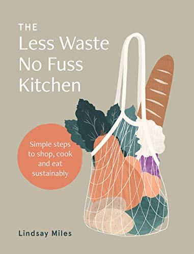 The Less Waste, NoFuss Kitchen: Simple steps to shop, cook and eat ...