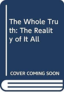 The Whole Truth: The Reality of It All
