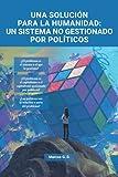 Una solución para la humanidad: un sistema no gestionado por políticos: Ensayo economía política...