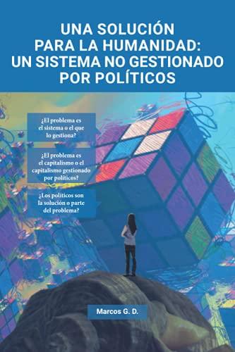 Una solución para la humanidad: un sistema no gestionado por políticos: Ensayo economía política