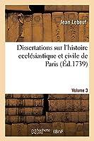 Dissertations Sur l'Histoire Ecclésiastique Et Civile de Paris