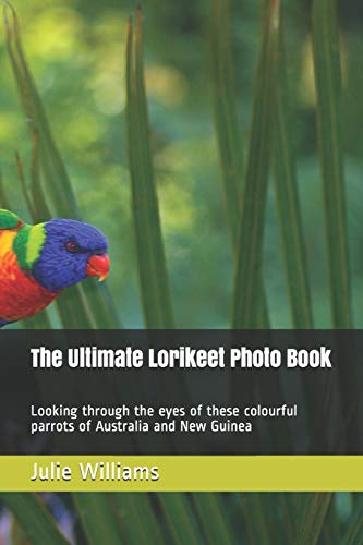 The Ultimate Lorikeet Photo Book: Looking through the eyes of these colourful parrots of Australia and New Guinea
