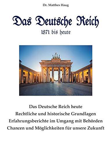 Das Deutsche Reich 1871 bis heute: Rechtliche und historische Grundlagen - Erfahrungsberichte im Umgang mit Behörden - Chancen und Möglichkeiten für unsere Zukunft